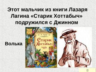 Этот мальчик из книги Лазаря Лагина «Старик Хоттабыч» подружился с Джинном Вольк