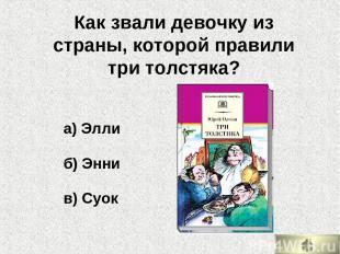 а) Элли б) Энни в) Суок Как звали девочку из страны, которой правили три толстяк