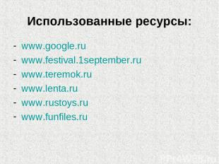 Использованные ресурсы: www.google.ru www.festival.1september.ru www.teremok.ru