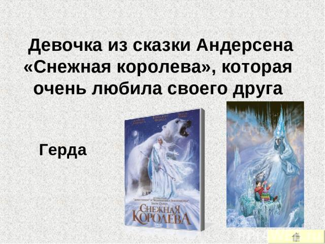 Девочка из сказки Андерсена «Снежная королева», которая очень любила своего друга Герда