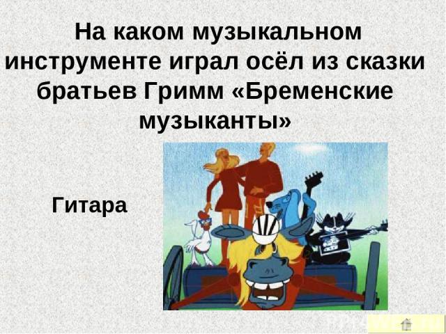 На каком музыкальном инструменте играл осёл из сказки братьев Гримм «Бременские музыканты» Гитара