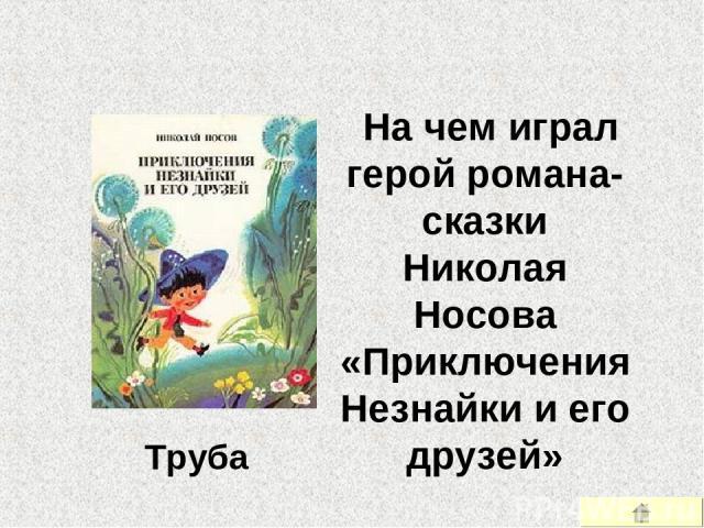 На чем играл герой романа-сказки Николая Носова «Приключения Незнайки и его друзей» Труба
