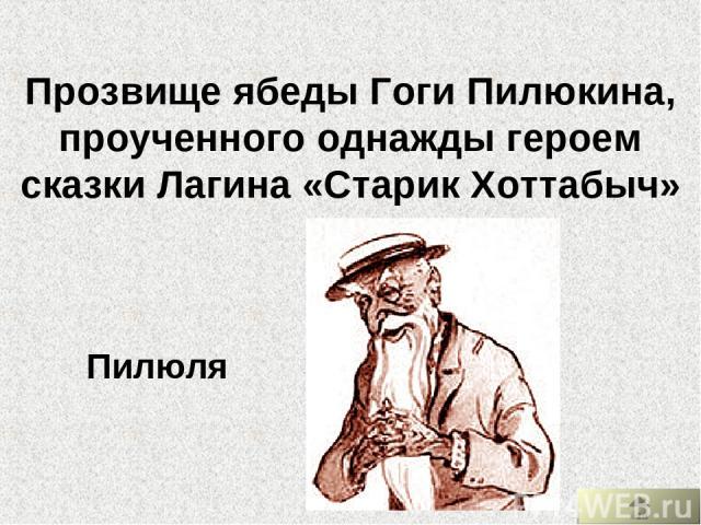 Прозвище ябеды Гоги Пилюкина, проученного однажды героем сказки Лагина «Старик Хоттабыч» Пилюля
