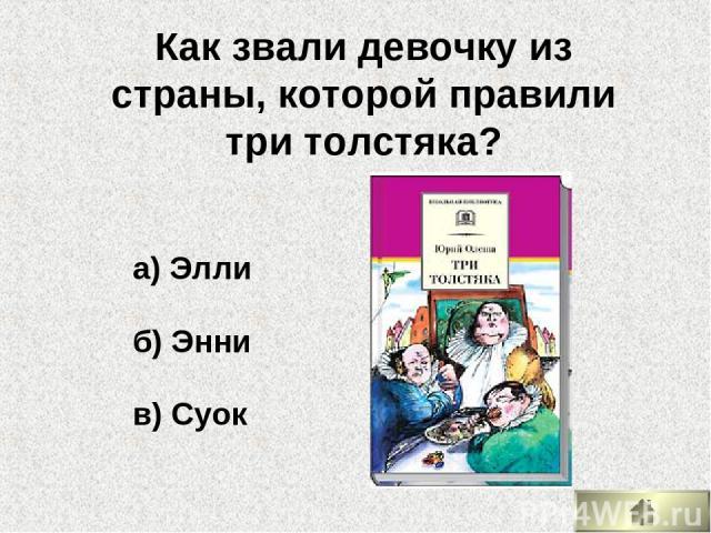 а) Элли б) Энни в) Суок Как звали девочку из страны, которой правили три толстяка?