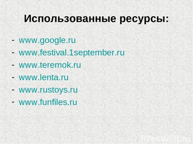 Использованные ресурсы: www.google.ru www.festival.1september.ru www.teremok.ru www.lenta.ru www.rustoys.ru www.funfiles.ru