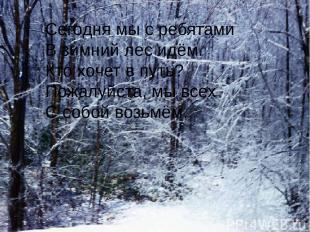 Сегодня мы с ребятами В зимний лес идём. Кто хочет в путь? Пожалуйста, мы всех С