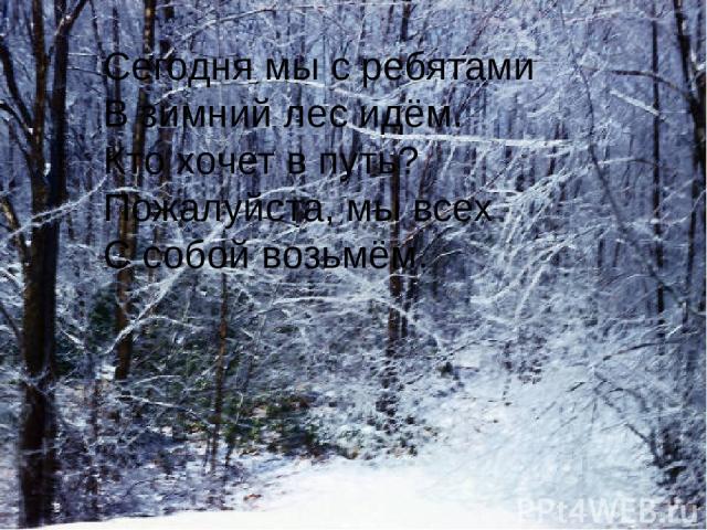 Сегодня мы с ребятами В зимний лес идём. Кто хочет в путь? Пожалуйста, мы всех С собой возьмём.
