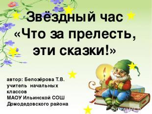 Звёздный час «Что за прелесть, эти сказки!» автор: Белозёрова Т.В. учитель начал