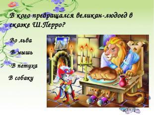 В кого превращался великан-людоед в сказке Ш.Перро? В мышь В петуха Во льва В со