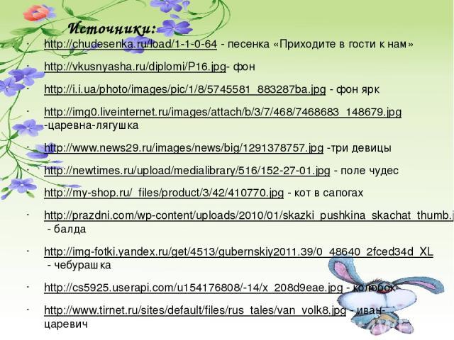 Источники: http://chudesenka.ru/load/1-1-0-64 - песенка «Приходите в гости к нам» http://vkusnyasha.ru/diplomi/P16.jpg- фон http://i.i.ua/photo/images/pic/1/8/5745581_883287ba.jpg - фон ярк http://img0.liveinternet.ru/images/attach/b/3/7/468/7468683…