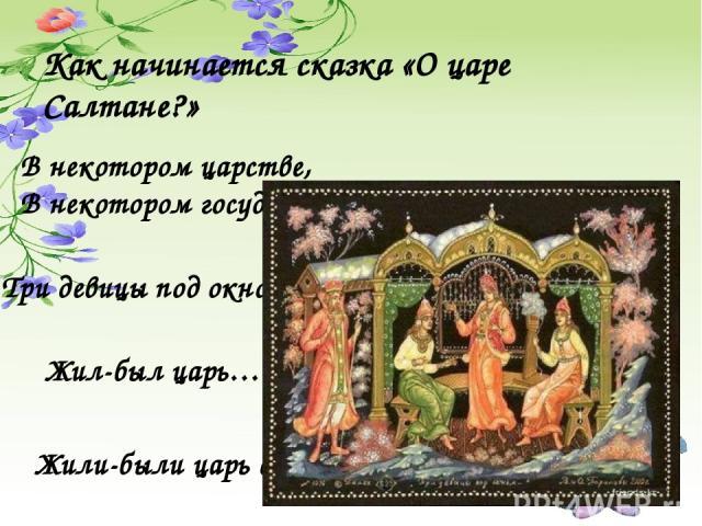 Как начинается сказка «О царе Салтане?» В некотором царстве, В некотором государстве… Три девицы под окном… Жил-был царь… Жили-были царь с царицей…