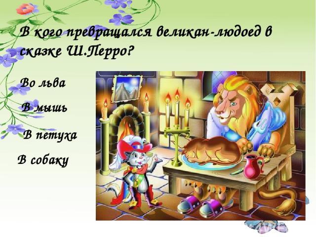 В кого превращался великан-людоед в сказке Ш.Перро? В мышь В петуха Во льва В собаку