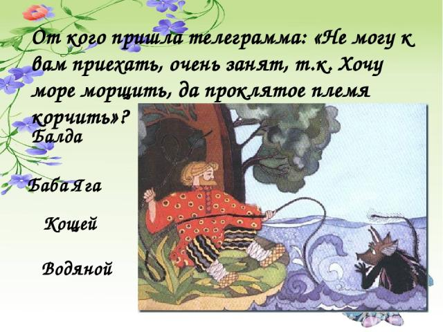 От кого пришла телеграмма: «Не могу к вам приехать, очень занят, т.к. Хочу море морщить, да проклятое племя корчить»? Балда Баба Яга Кощей Водяной