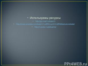 Используемы ресурсы http://go.mail.ru/search http://www.youtube.com/watch?v=ZRKc