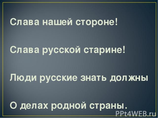 Слава нашей стороне! Слава русской старине! Люди русские знать должны О делах родной страны.