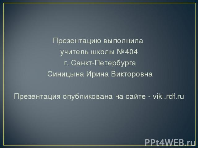 Презентацию выполнила учитель школы №404 г. Санкт-Петербурга Синицына Ирина Викторовна Презентация опубликована на сайте - viki.rdf.ru