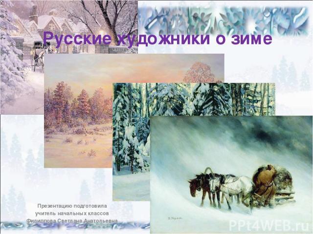 Русские художники о зиме Презентацию подготовила учитель начальных классов Филиппова Светлана Анатольевна