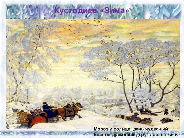 Кустодиев «Зима» Мороз и солнце; день чудесный! Еще ты дремлешь, друг прелестный -….
