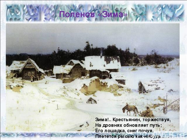 Поленов «Зима» Зима!.. Крестьянин, торжествуя, На дровнях обновляет путь; Его лошадка, снег почуя, Плетется рысью как-нибудь…….