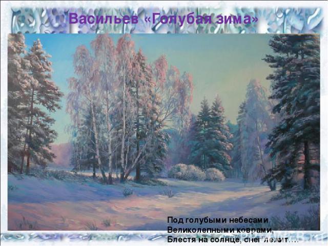 Васильев «Голубая зима» Под голубыми небесами Великолепными коврами, Блестя на солнце, снег лежит….