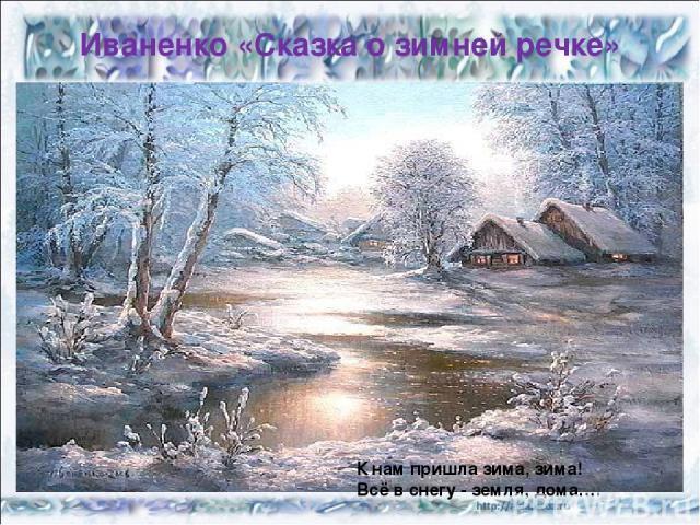 Иваненко «Сказка о зимней речке» К нам пришла зима, зима! Всё в снегу - земля, дома….