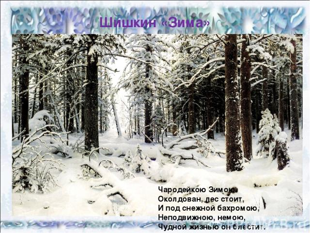Шишкин «Зима» Чародейкою Зимою Околдован, лес стоит, И под снежной бахромою, Неподвижною, немою, Чудной жизнью он блестит.