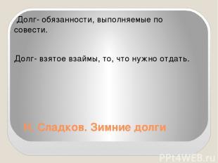 Н. Сладков. Зимние долги Долг- обязанности, выполняемые по совести. Долг- взятое
