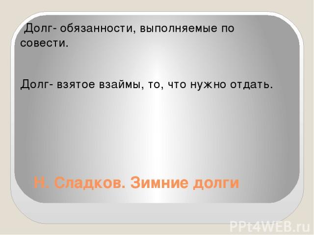 Н. Сладков. Зимние долги Долг- обязанности, выполняемые по совести. Долг- взятое взаймы, то, что нужно отдать.