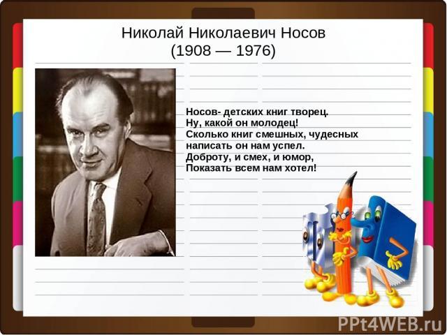 Николай Николаевич Носов (1908 — 1976) Носов- детских книг творец. Ну, какой он молодец! Сколько книг смешных, чудесных написать он нам успел. Доброту, и смех, и юмор, Показать всем нам хотел!