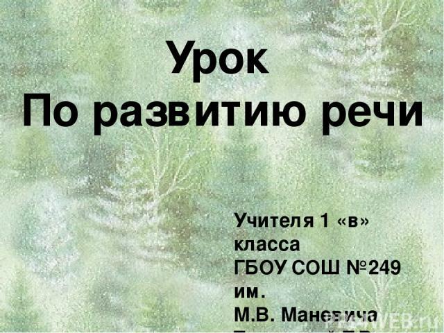 Урок По развитию речи Учителя 1 «в» класса ГБОУ СОШ №249 им. М.В. Маневича Туляковой Т.В.