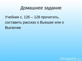 Домашнее задание Учебник с. 126 – 128 прочитать, составить рассказ о Вьюшке или