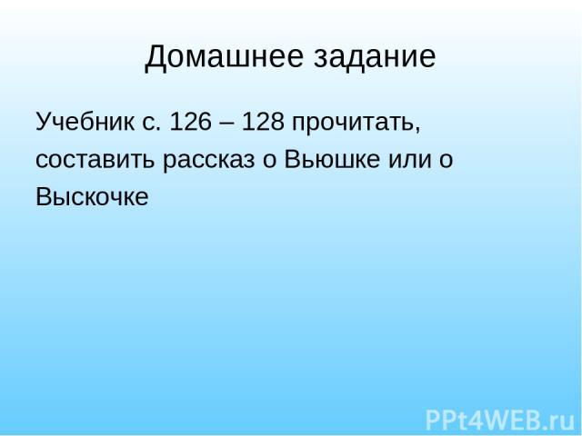 Домашнее задание Учебник с. 126 – 128 прочитать, составить рассказ о Вьюшке или о Выскочке