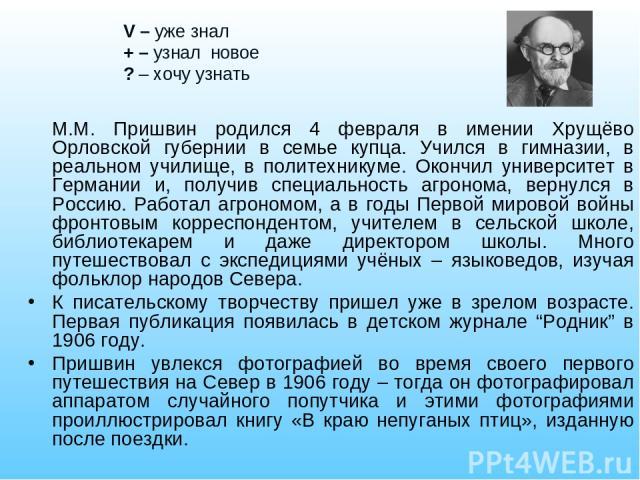 М.М. Пришвин родился 4 февраля в имении Хрущёво Орловской губернии в семье купца. Учился в гимназии, в реальном училище, в политехникуме. Окончил университет в Германии и, получив специальность агронома, вернулся в Россию. Работал агрономом, а в год…