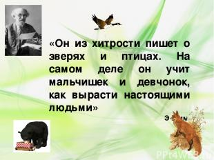 «Он из хитрости пишет о зверях и птицах. На самом деле он учит мальчишек и девчо