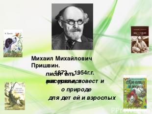 Михаил Михайлович Пришвин. 1873 – 1954г.г. писатель - натуралист рассказы, повес