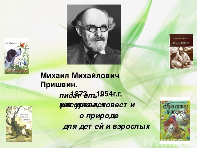 Михаил Михайлович Пришвин. 1873 – 1954г.г. писатель - натуралист рассказы, повести о природе для детей и взрослых