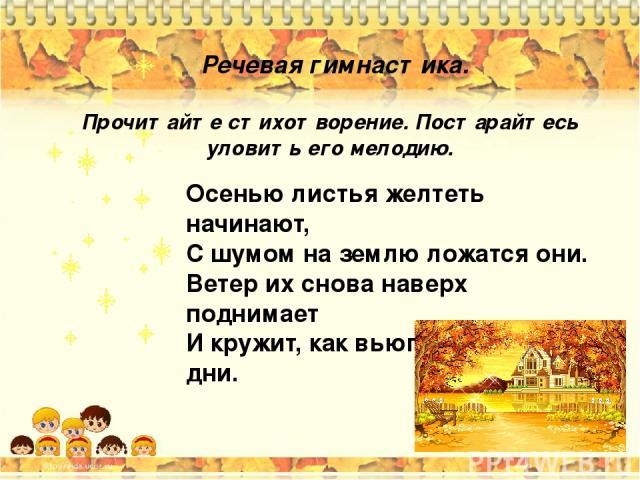 Речевая гимнастика. Осенью листья желтеть начинают, С шумом на землю ложатся они. Ветер их снова наверх поднимает И кружит, как вьюгу в ненастные дни. Прочитайте стихотворение. Постарайтесь уловить его мелодию.