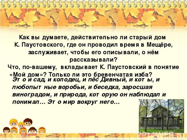Как вы думаете, действительно ли старый дом К. Паустовского, где он проводил время в Мещёре, заслуживает, чтобы его описывали, о нём рассказывали? Что, по-вашему, вкладывает К. Паустовский в понятие «Мой дом»? Только ли это бревенчатая изба? Это и с…