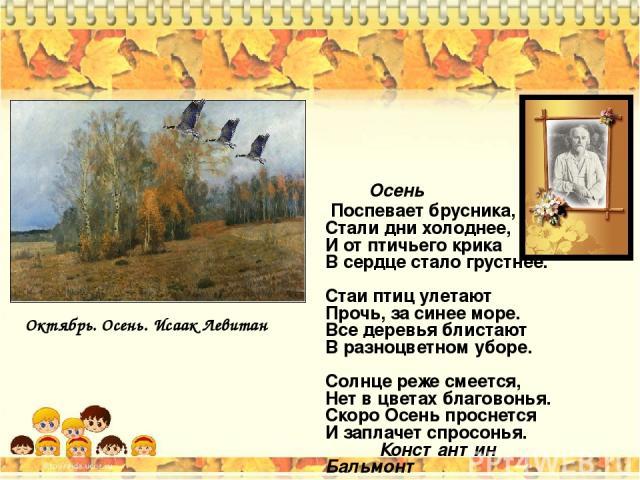 Осень Поспевает брусника, Стали дни холоднее, И от птичьего крика В сердце стало грустнее. Стаи птиц улетают Прочь, за синее море. Все деревья блистают В разноцветном уборе. Солнце реже смеется, Нет в цветах благовонья. Скоро Осень проснется И запла…