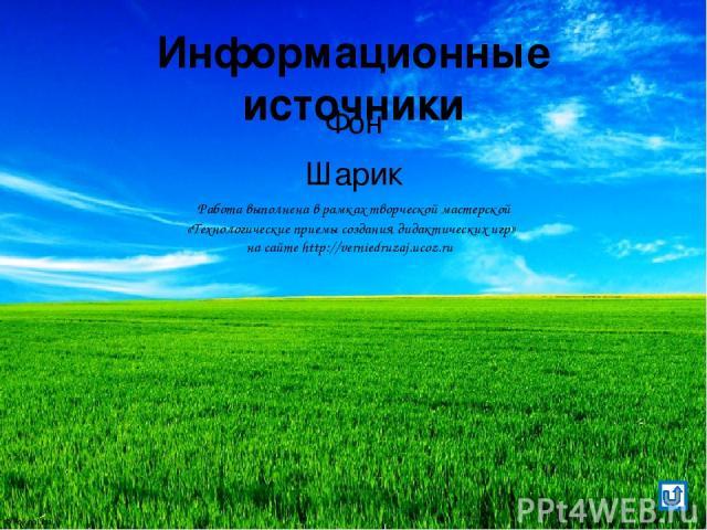 Информационные источники Фон Шарик Работа выполнена в рамках творческой мастерской «Технологические приемы создания дидактических игр» на сайте http://verniedruzaj.ucoz.ru © FokinaLida