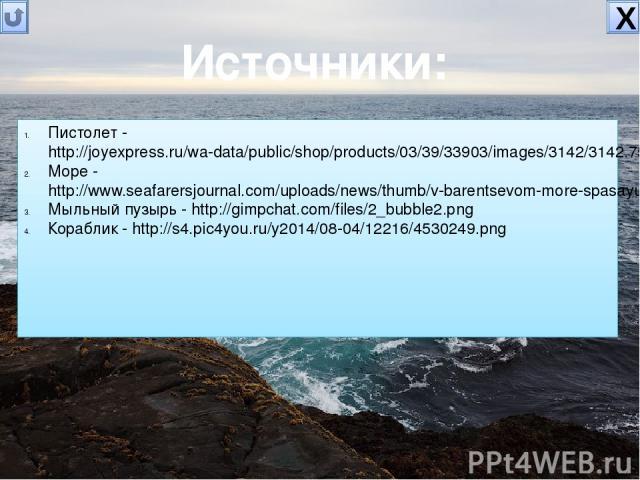 Источники: Пистолет - http://joyexpress.ru/wa-data/public/shop/products/03/39/33903/images/3142/3142.750x0.jpg Море - http://www.seafarersjournal.com/uploads/news/thumb/v-barentsevom-more-spasayut-e-kipazh-avarijnogo-sudna.jpg Мыльный пузырь - http:…