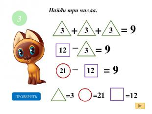 Найди три числа. + = 9 _ = 9 = 9 3 3 12 21 =3 =21 =12 ПРОВЕРИТЬ + 3 _ 3 12 3