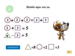 + = = 5 =8 =2 =3 ПРОВЕРИТЬ _ 6 + = 5 + + 2 2 2 2 3 3 3 3 8 Найди три числа.