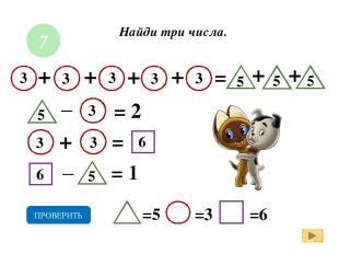 Найди три числа. + = = 1 =5 =3 =6 ПРОВЕРИТЬ _ 7 + = 2 + + 3 + + + = _ 3 3 3 3 3