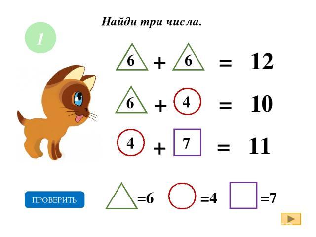 Найди три числа. + = 12 + = 10 + = 11 7 6 6 6 4 4 =6 =4 =7 ПРОВЕРИТЬ 1