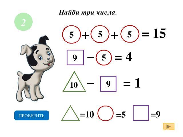 Найди три числа. + = 15 _ = 4 = 1 9 5 5 9 5 10 =10 =5 =9 ПРОВЕРИТЬ + 5 _ 2