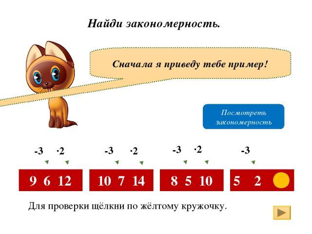 Найди закономерность. Сначала я приведу тебе пример! 9 6 12 10 7 14 8 5 10 5 2 4 -3 ·2 -3 -3 -3 ·2 ·2 Посмотреть закономерность Для проверки щёлкни по жёлтому кружочку.