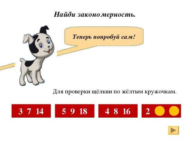 Найди закономерность. Теперь попробуй сам! 3 7 14 5 9 18 4 8 16 2 6 12 Для проверки щёлкни по жёлтым кружочкам.