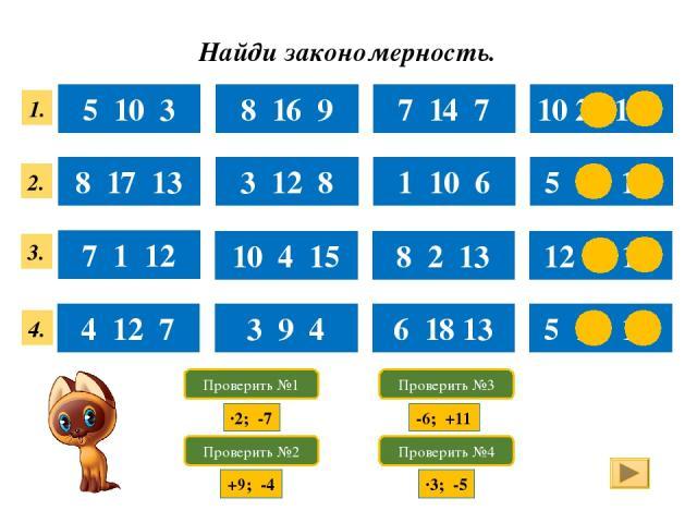 Найди закономерность. 5 10 3 8 16 9 7 14 7 10 20 13 8 17 13 3 12 8 1 10 6 5 14 10 7 1 12 10 4 15 8 2 13 12 6 17 4 12 7 3 9 4 6 18 13 5 15 10 1. 4. 3. 2. Проверить №1 Проверить №2 Проверить №3 Проверить №4 ·2; -7 +9; -4 -6; +11 ·3; -5