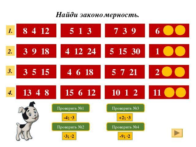 Найди закономерность. 8 4 12 5 1 3 7 3 9 6 2 6 3 9 18 4 12 24 5 15 30 1 3 6 3 5 15 4 6 18 5 7 21 2 4 12 13 4 8 15 6 12 10 1 2 11 2 4 1. 4. 3. 2. Проверить №1 Проверить №2 Проверить №3 Проверить №4 -4; ·3 ·3; ·2 +2; ·3 -9; ·2